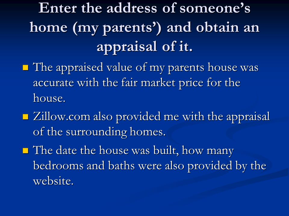 Enter the address of someone's home (my parents') and obtain an appraisal of it. The appraised value of my parents house was accurate with the fair ma