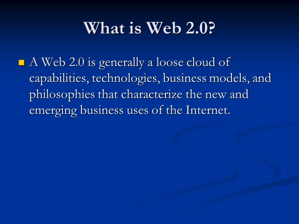 What is Web 2.0? A Web 2.0 is generally a loose cloud of capabilities, technologies, business models, and philosophies that characterize the new and e
