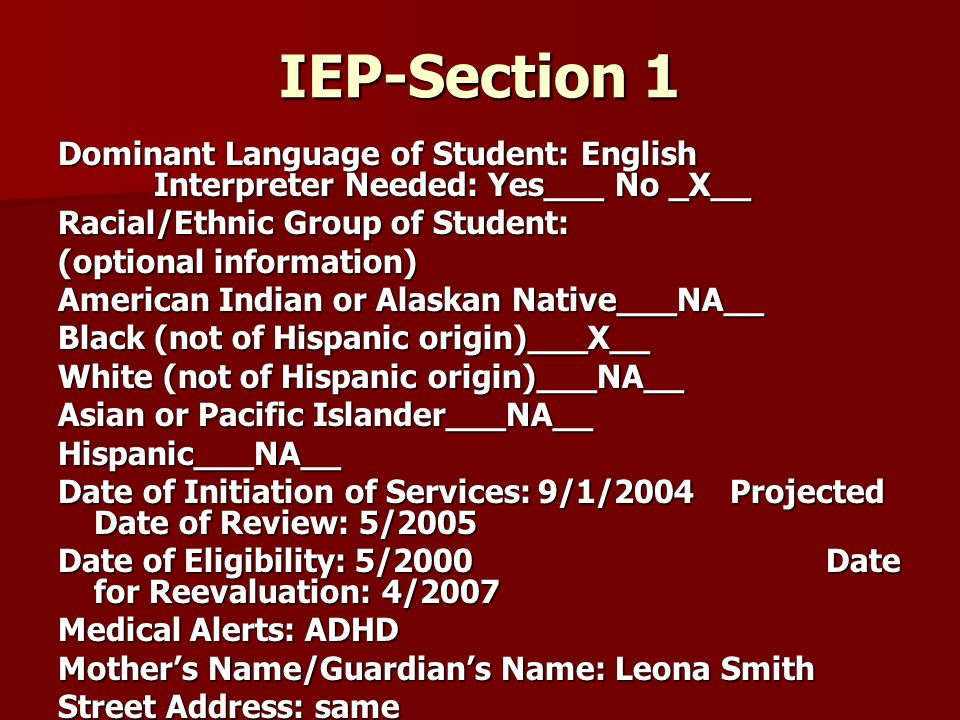 IEP-Section 1 Dominant Language of Student: English Interpreter Needed: Yes___ No _X__ Racial/Ethnic Group of Student: (optional information) American Indian or Alaskan Native___NA__ Black (not of Hispanic origin)___X__ White (not of Hispanic origin)___NA__ Asian or Pacific Islander___NA__ Hispanic___NA__ Date of Initiation of Services:9/1/2004Projected Date of Review: 5/2005 Date of Eligibility: 5/2000Date for Reevaluation: 4/2007 Medical Alerts: ADHD Mother's Name/Guardian's Name: Leona Smith Street Address: same