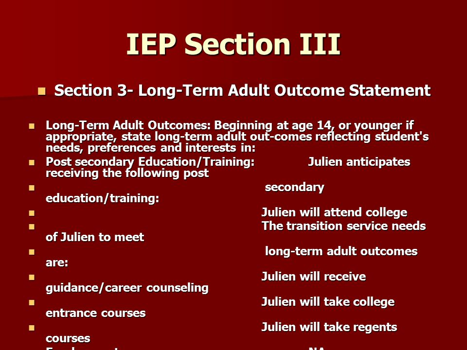 IEP Section III Section 3- Long-Term Adult Outcome Statement Section 3- Long-Term Adult Outcome Statement Long-Term Adult Outcomes: Beginning at age 14, or younger if appropriate, state long-term adult out-comes reflecting student s needs, preferences and interests in: Long-Term Adult Outcomes: Beginning at age 14, or younger if appropriate, state long-term adult out-comes reflecting student s needs, preferences and interests in: Post secondary Education/Training:Julien anticipates receiving the following post Post secondary Education/Training:Julien anticipates receiving the following post secondary education/training: secondary education/training: Julien will attend college Julien will attend college The transition service needs of Julien to meet The transition service needs of Julien to meet long-term adult outcomes are: long-term adult outcomes are: Julien will receive guidance/career counseling Julien will receive guidance/career counseling Julien will take college entrance courses Julien will take college entrance courses Julien will take regents courses Julien will take regents courses Employment:NA Employment:NA Community Living:NA Community Living:NA