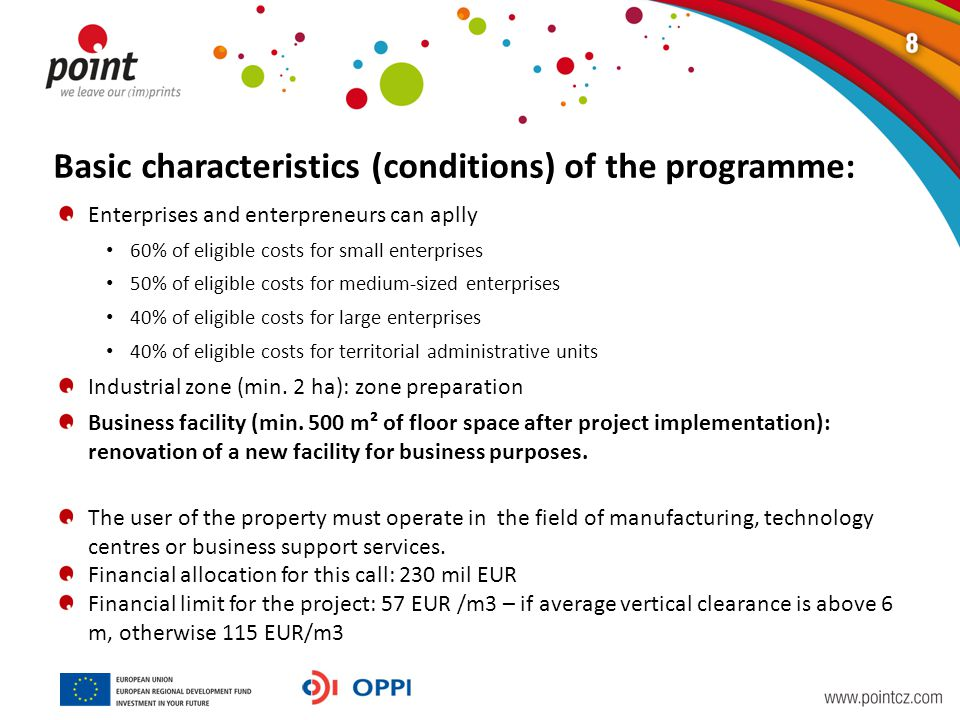 Basic characteristics (conditions) of the programme: Enterprises and enterpreneurs can aplly 60% of eligible costs for small enterprises 50% of eligible costs for medium-sized enterprises 40% of eligible costs for large enterprises 40% of eligible costs for territorial administrative units Industrial zone (min.