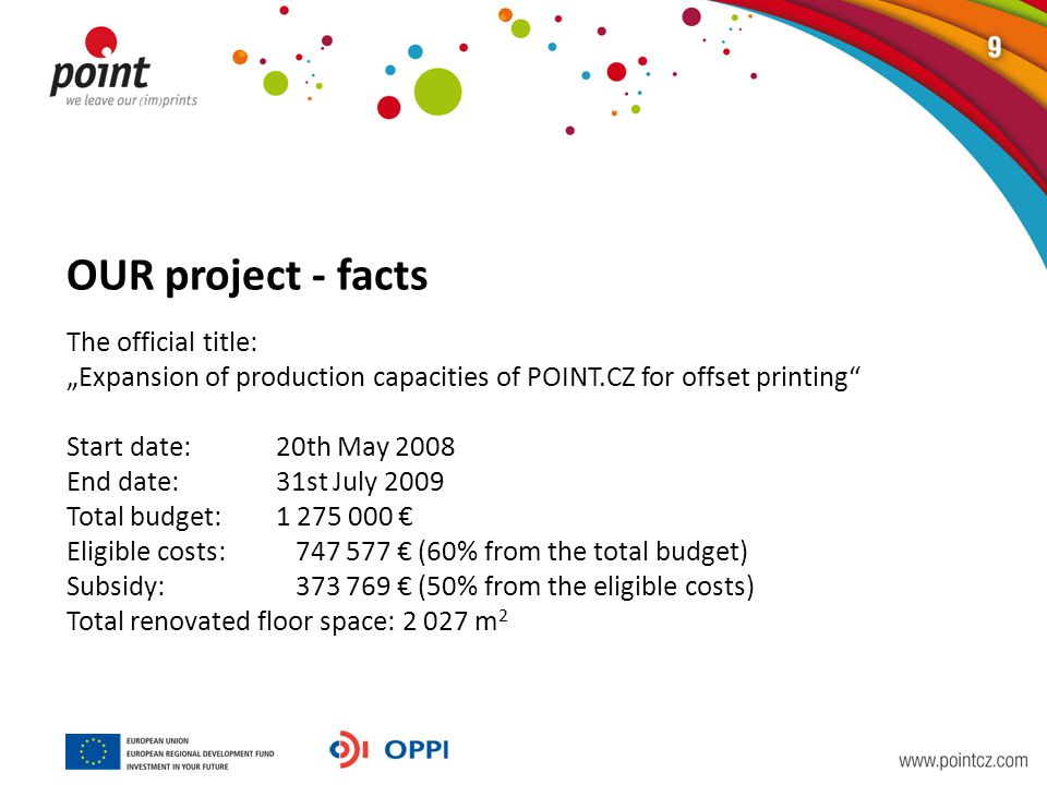 "OUR project - facts The official title: ""Expansion of production capacities of POINT.CZ for offset printing Start date:20th May 2008 End date:31st July 2009 Total budget:1 275 000 € Eligible costs: 747 577 € (60% from the total budget) Subsidy: 373 769 € (50% from the eligible costs) Total renovated floor space: 2 027 m 2"