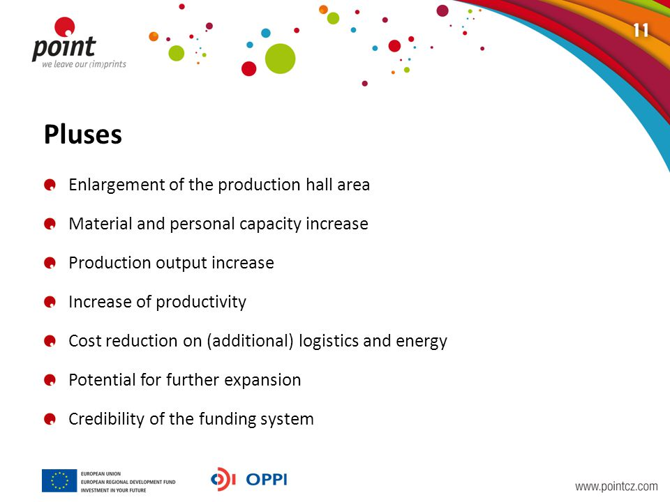 Pluses Enlargement of the production hall area Material and personal capacity increase Production output increase Increase of productivity Cost reduction on (additional) logistics and energy Potential for further expansion Credibility of the funding system