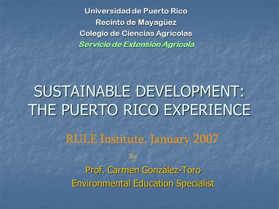 SUSTAINABLE DEVELOPMENT: THE PUERTO RICO EXPERIENCE Prof. Carmen González-Toro Environmental Education Specialist Universidad de Puerto Rico Recinto d