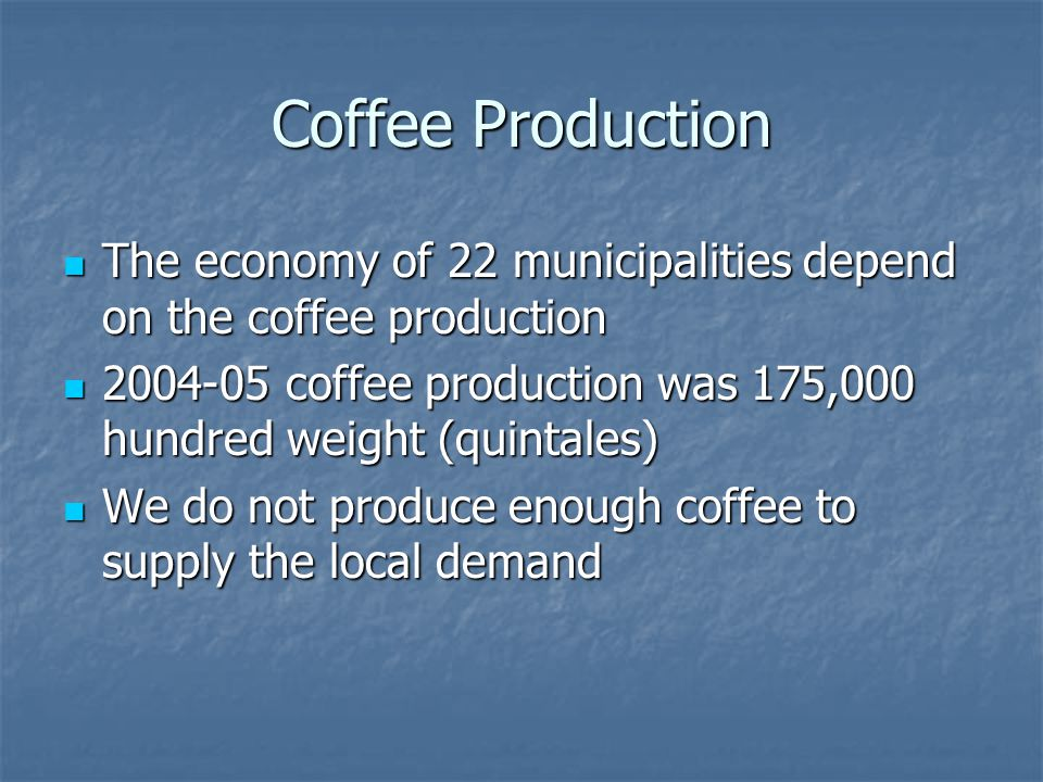 Coffee Production The economy of 22 municipalities depend on the coffee production The economy of 22 municipalities depend on the coffee production 2004-05 coffee production was 175,000 hundred weight (quintales) 2004-05 coffee production was 175,000 hundred weight (quintales) We do not produce enough coffee to supply the local demand We do not produce enough coffee to supply the local demand