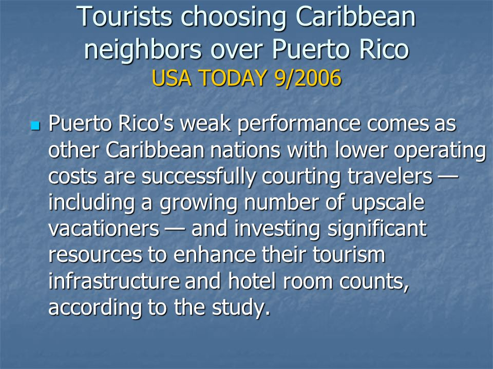 Tourists choosing Caribbean neighbors over Puerto Rico USA TODAY 9/2006 Puerto Rico s weak performance comes as other Caribbean nations with lower operating costs are successfully courting travelers — including a growing number of upscale vacationers — and investing significant resources to enhance their tourism infrastructure and hotel room counts, according to the study.