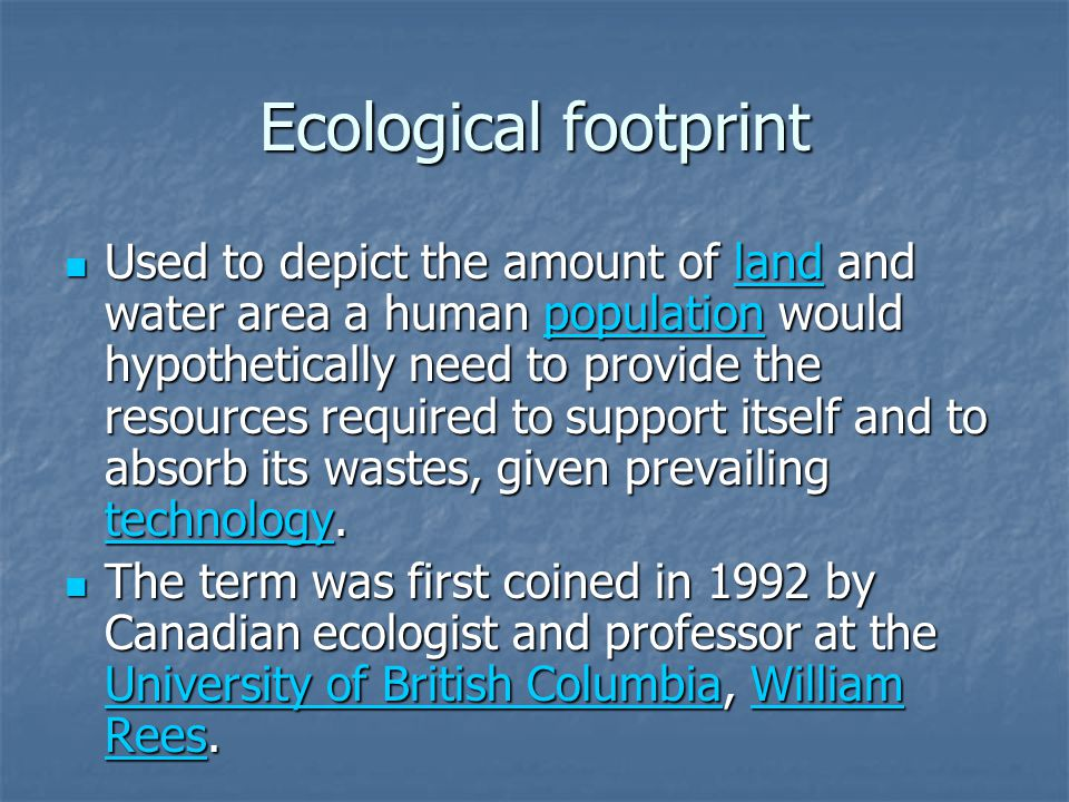 Ecological footprint Used to depict the amount of land and water area a human population would hypothetically need to provide the resources required to support itself and to absorb its wastes, given prevailing technology.