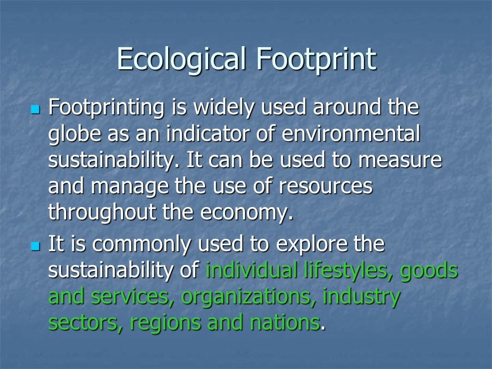 Ecological Footprint Footprinting is widely used around the globe as an indicator of environmental sustainability. It can be used to measure and manag
