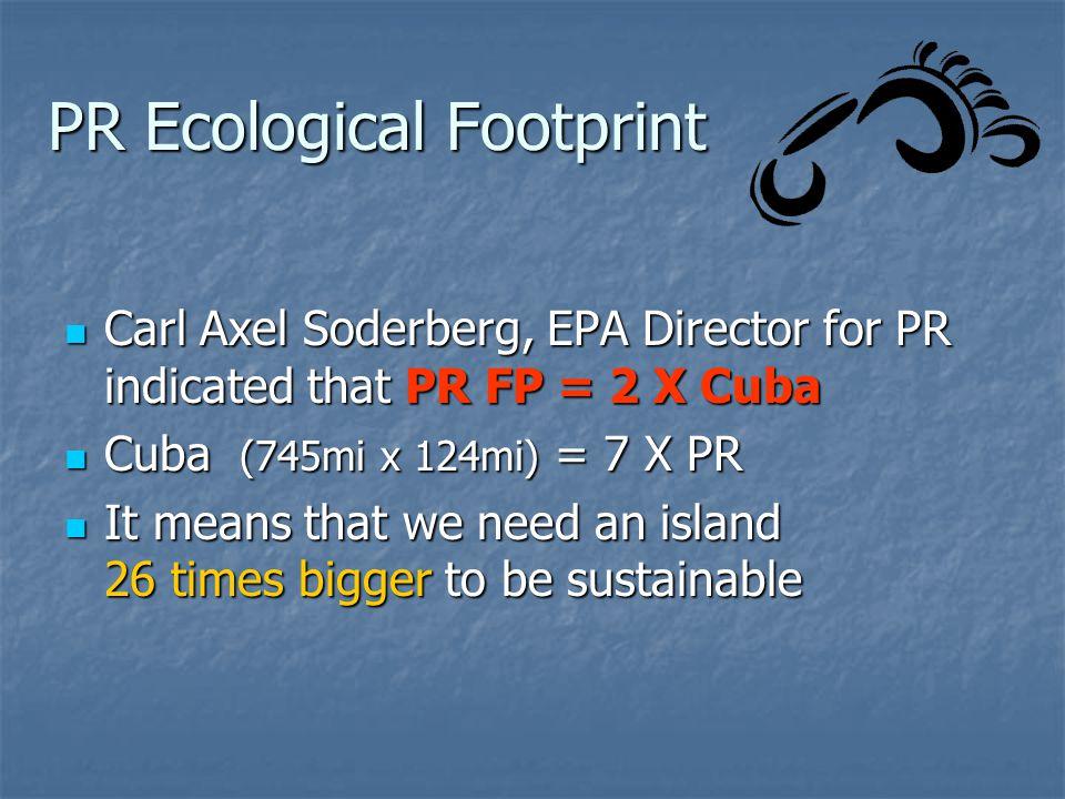 PR Ecological Footprint Carl Axel Soderberg, EPA Director for PR indicated that PR FP = 2 X Cuba Carl Axel Soderberg, EPA Director for PR indicated th