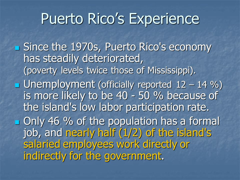 Puerto Rico's Experience Since the 1970s, Puerto Rico's economy has steadily deteriorated, (poverty levels twice those of Mississippi). Since the 1970