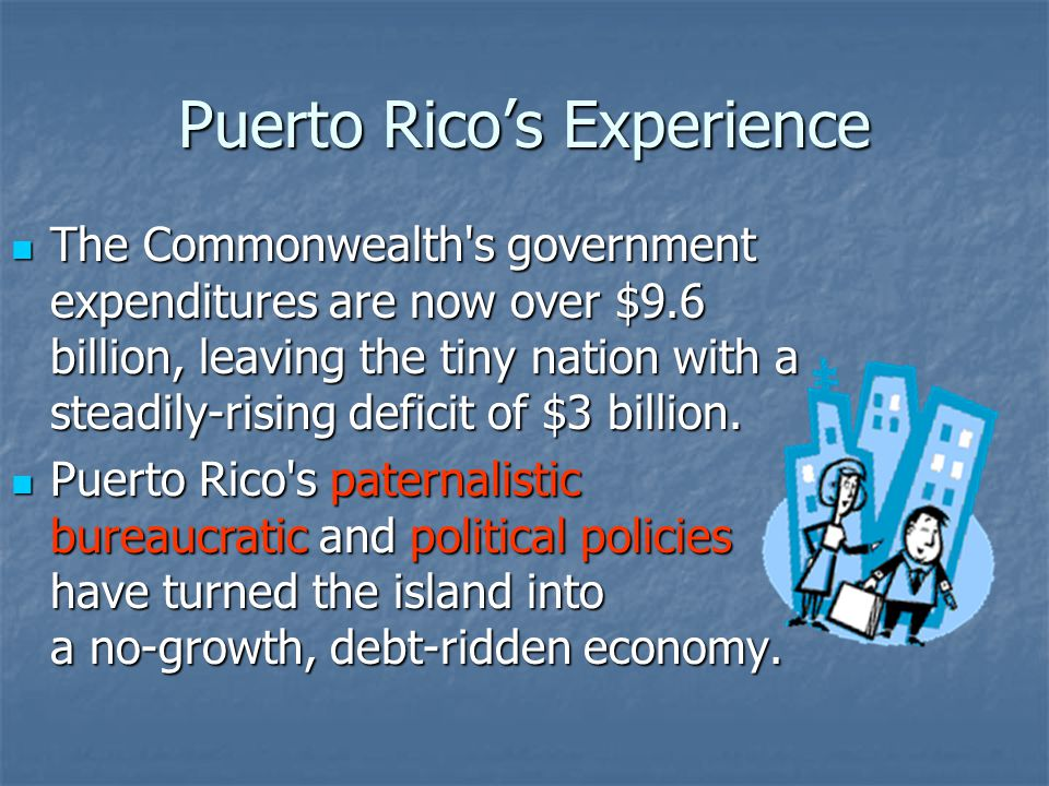 Puerto Rico's Experience The Commonwealth s government expenditures are now over $9.6 billion, leaving the tiny nation with a steadily-rising deficit of $3 billion.