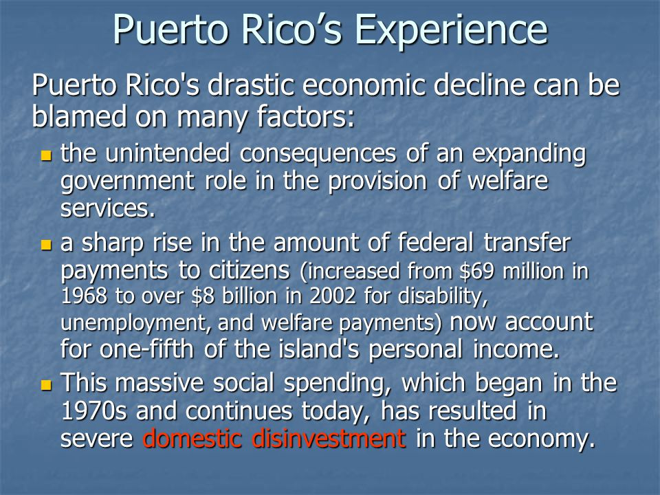 Puerto Rico's Experience Puerto Rico s drastic economic decline can be blamed on many factors: the unintended consequences of an expanding government role in the provision of welfare services.