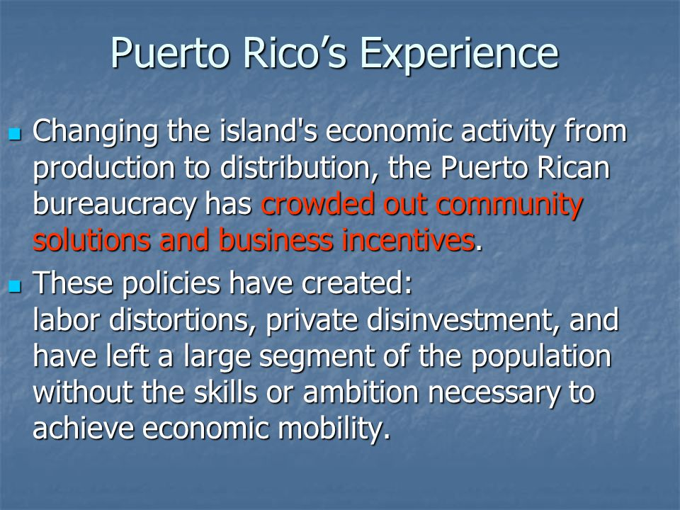 Puerto Rico's Experience Changing the island s economic activity from production to distribution, the Puerto Rican bureaucracy has crowded out community solutions and business incentives.