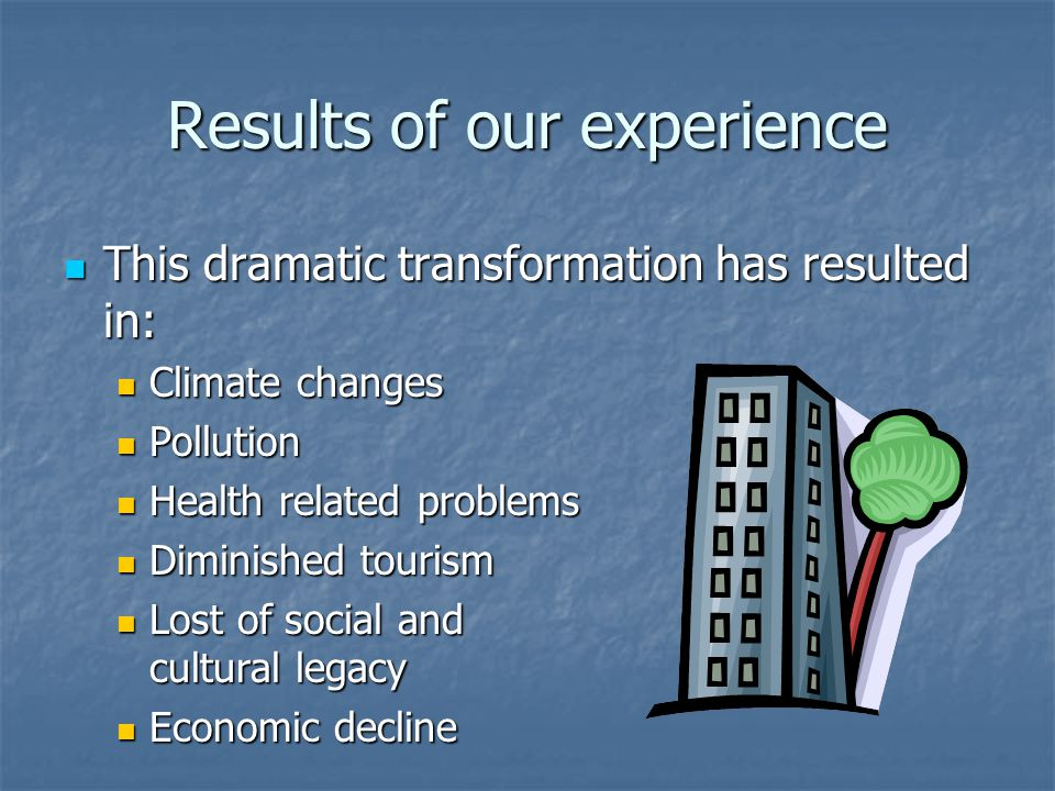 Results of our experience This dramatic transformation has resulted in: This dramatic transformation has resulted in: Climate changes Climate changes Pollution Pollution Health related problems Health related problems Diminished tourism Diminished tourism Lost of social and cultural legacy Lost of social and cultural legacy Economic decline Economic decline