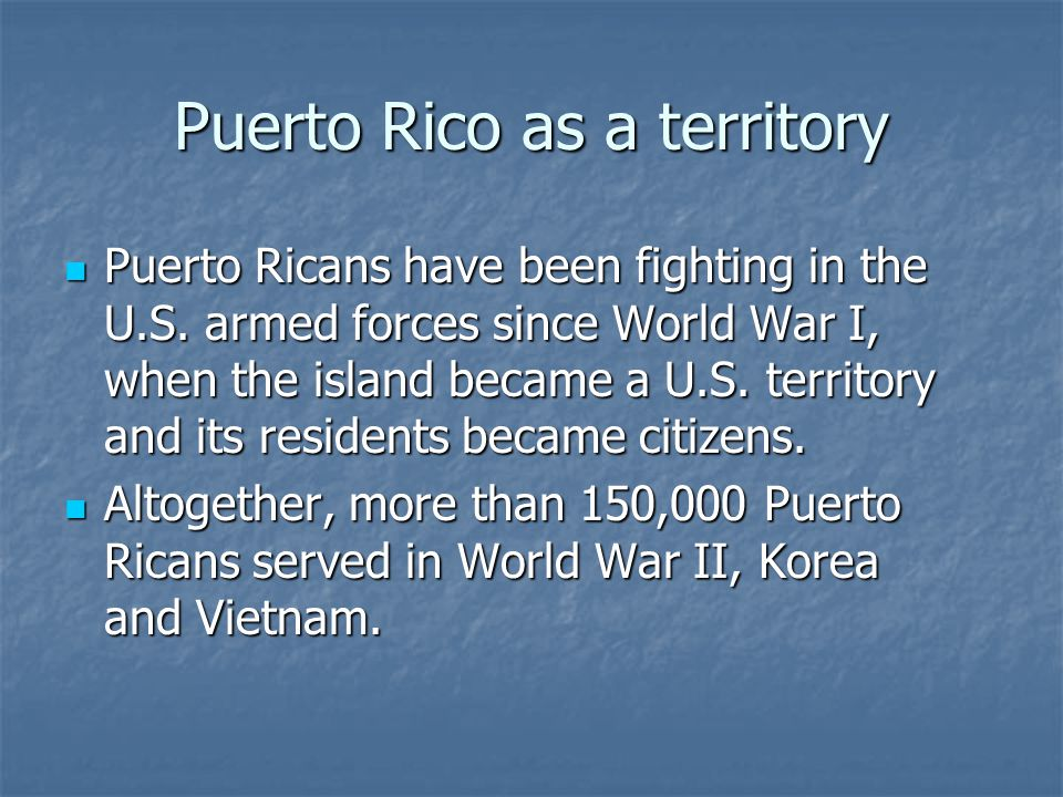 Puerto Rico as a territory Puerto Ricans have been fighting in the U.S. armed forces since World War I, when the island became a U.S. territory and it