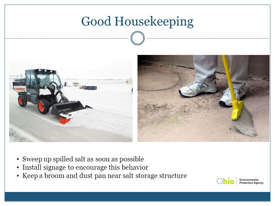 Good Housekeeping Sweep up spilled salt as soon as possible Install signage to encourage this behavior Keep a broom and dust pan near salt storage str