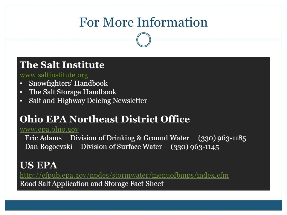 For More Information The Salt Institute www.saltinstitute.org www.saltinstitute.org Snowfighters' Handbook The Salt Storage Handbook Salt and Highway Deicing Newsletter Ohio EPA Northeast District Office www.epa.ohio.gov Eric Adams Division of Drinking & Ground Water (330) 963-1185 Dan Bogoevski Division of Surface Water (330) 963-1145 US EPA http://cfpub.epa.gov/npdes/stormwater/menuofbmps/index.cfm Road Salt Application and Storage Fact Sheet