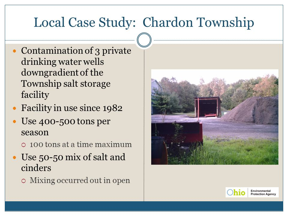 Local Case Study: Chardon Township Contamination of 3 private drinking water wells downgradient of the Township salt storage facility Facility in use