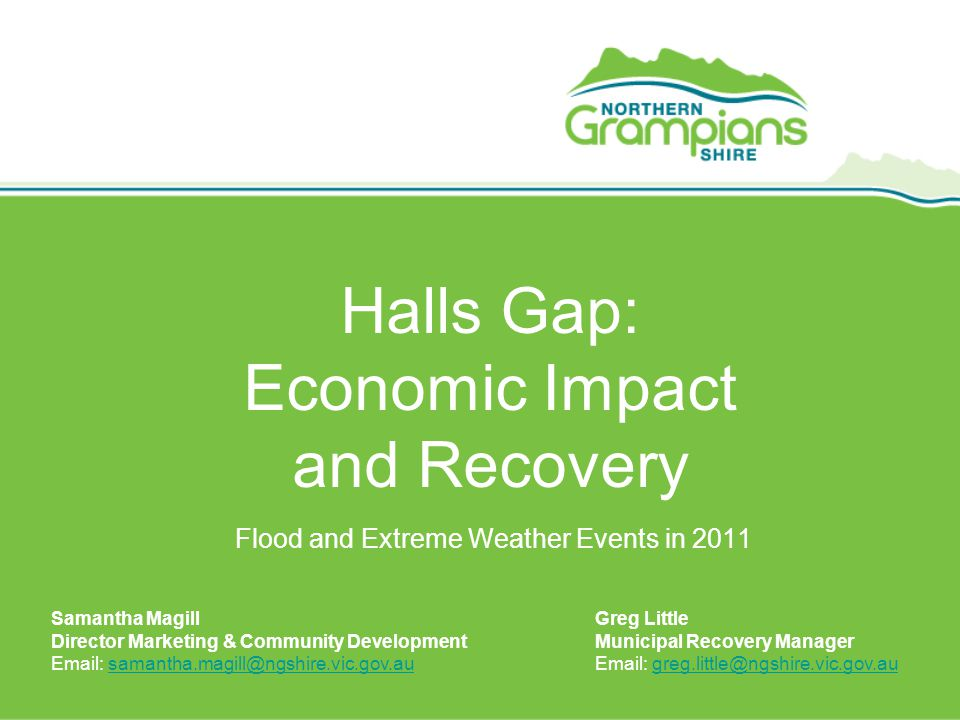 Halls Gap: Economic Impact and Recovery Flood and Extreme Weather Events in 2011 Samantha Magill Director Marketing & Community Development Email: samantha.magill@ngshire.vic.gov.ausamantha.magill@ngshire.vic.gov.au Greg Little Municipal Recovery Manager Email: greg.little@ngshire.vic.gov.augreg.little@ngshire.vic.gov.au