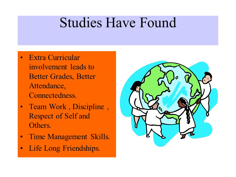 Studies Have Found Extra Curricular involvement leads to Better Grades, Better Attendance, Connectedness.