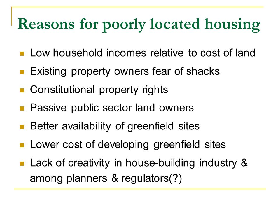 Reasons for poorly located housing Low household incomes relative to cost of land Existing property owners fear of shacks Constitutional property rights Passive public sector land owners Better availability of greenfield sites Lower cost of developing greenfield sites Lack of creativity in house-building industry & among planners & regulators(?)