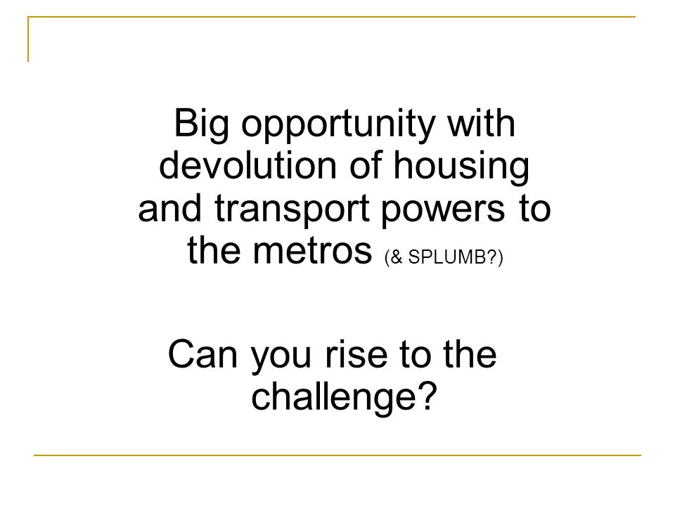 Big opportunity with devolution of housing and transport powers to the metros (& SPLUMB?) Can you rise to the challenge?