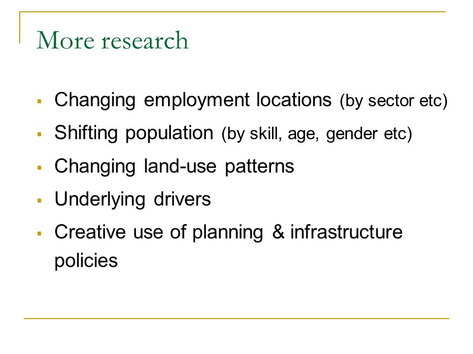 More research  Changing employment locations (by sector etc)  Shifting population (by skill, age, gender etc)  Changing land-use patterns  Underlying drivers  Creative use of planning & infrastructure policies