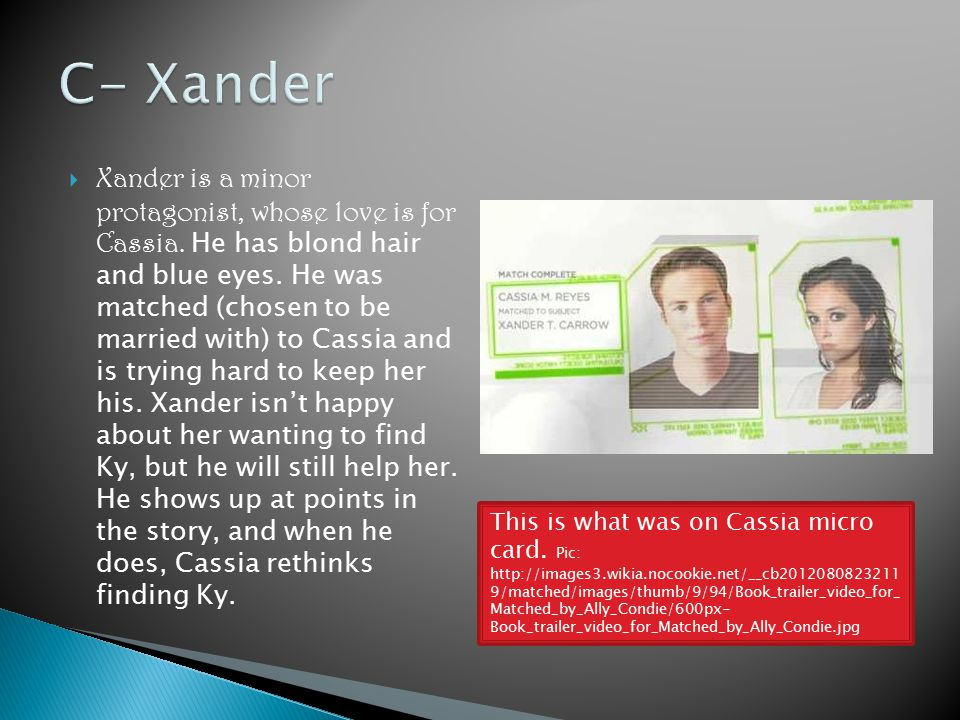  Xander is a minor protagonist, whose love is for Cassia. He has blond hair and blue eyes. He was matched (chosen to be married with) to Cassia and i