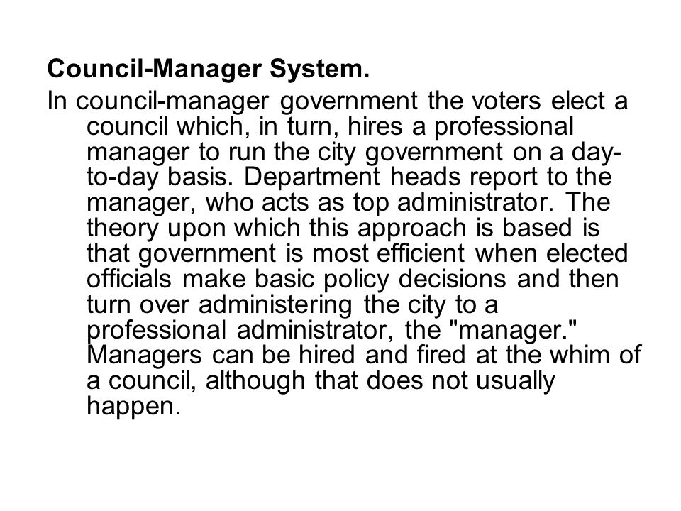 Council-Manager System. In council-manager government the voters elect a council which, in turn, hires a professional manager to run the city governme