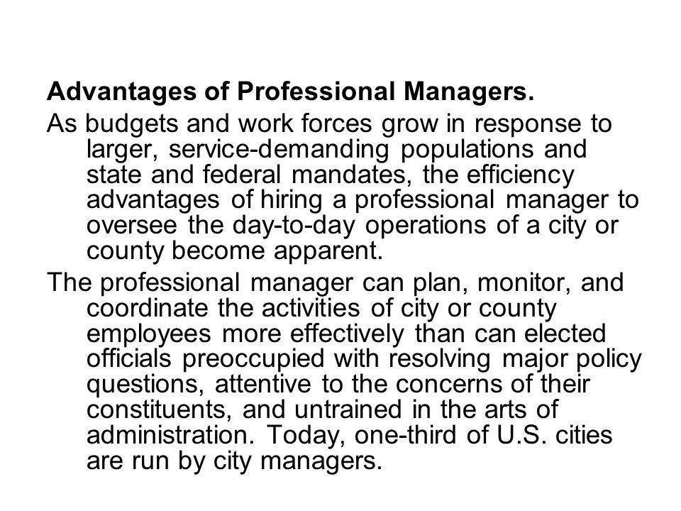 Advantages of Professional Managers. As budgets and work forces grow in response to larger, service-demanding populations and state and federal mandat