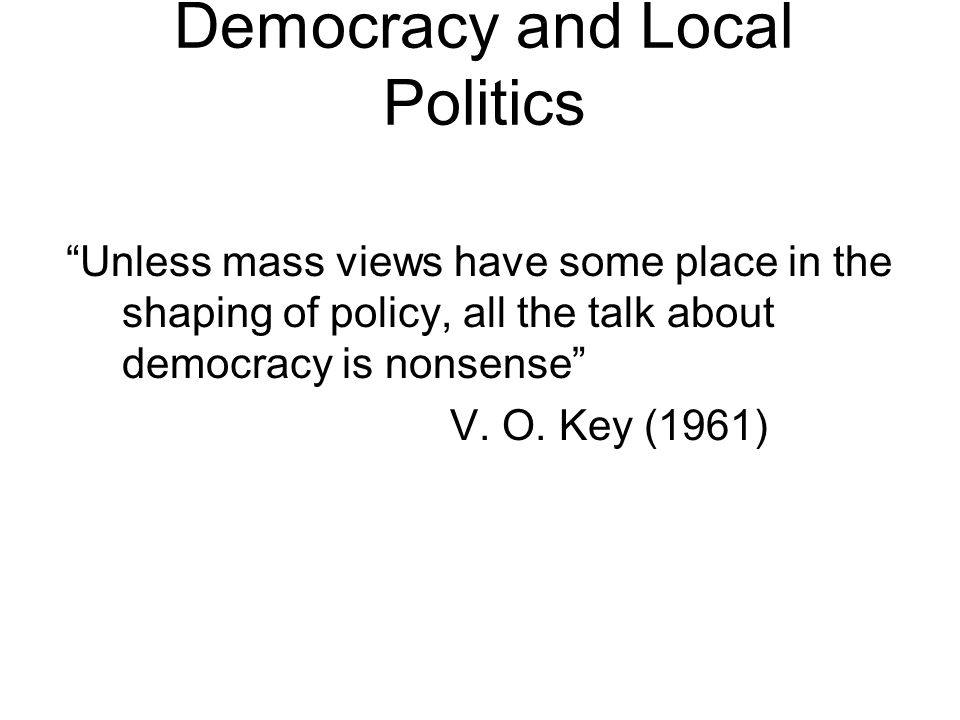 """Democracy and Local Politics """"Unless mass views have some place in the shaping of policy, all the talk about democracy is nonsense"""" V. O. Key (1961)"""