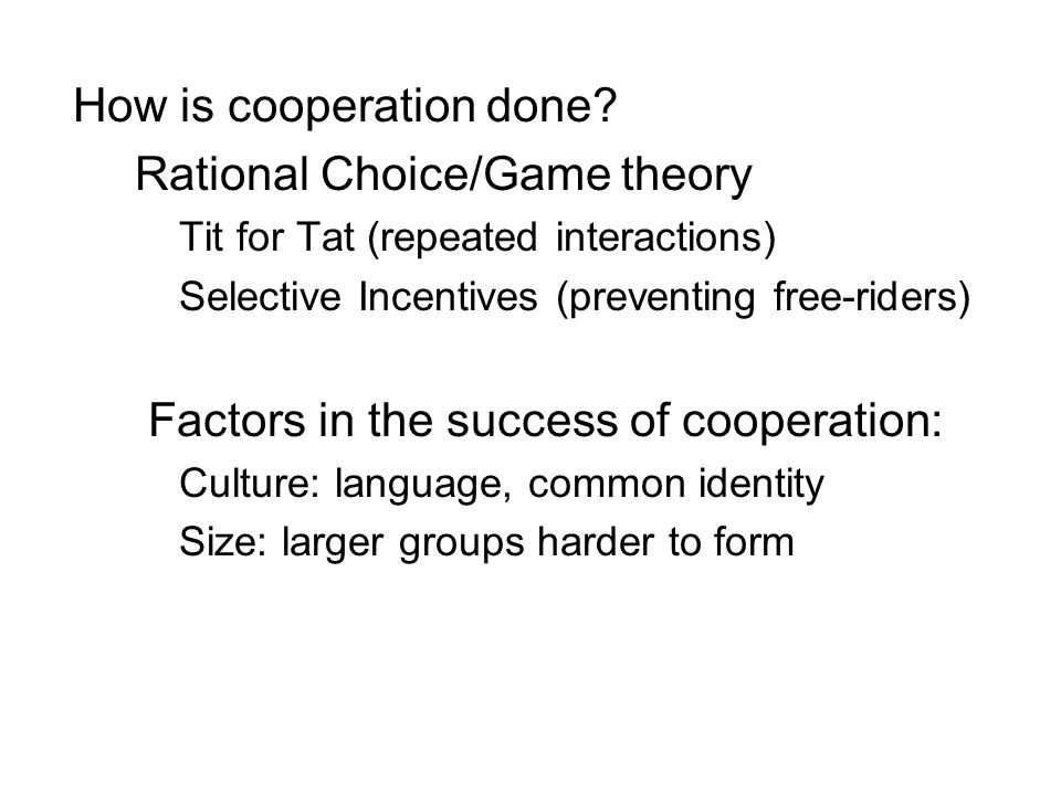 How is cooperation done? Rational Choice/Game theory Tit for Tat (repeated interactions) Selective Incentives (preventing free-riders) Factors in the