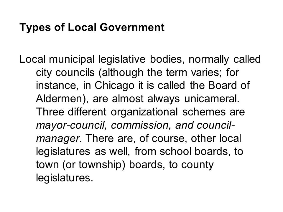 Types of Local Government Local municipal legislative bodies, normally called city councils (although the term varies; for instance, in Chicago it is called the Board of Aldermen), are almost always unicameral.