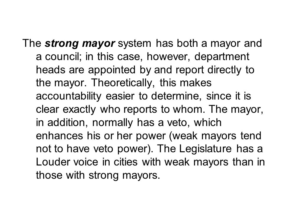 The strong mayor system has both a mayor and a council; in this case, however, department heads are appointed by and report directly to the mayor.