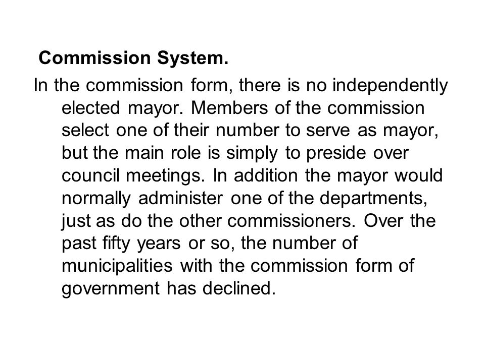 Commission System. In the commission form, there is no independently elected mayor.