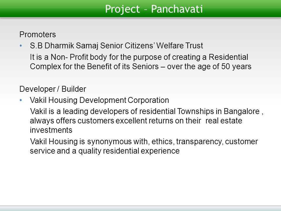 Project – Panchavati Promoters S.B Dharmik Samaj Senior Citizens' Welfare Trust It is a Non- Profit body for the purpose of creating a Residential Complex for the Benefit of its Seniors – over the age of 50 years Developer / Builder Vakil Housing Development Corporation Vakil is a leading developers of residential Townships in Bangalore, always offers customers excellent returns on their real estate investments Vakil Housing is synonymous with, ethics, transparency, customer service and a quality residential experience
