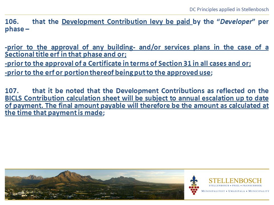 DC Principles applied in Stellenbosch 106.that the Development Contribution levy be paid by the Developer per phase – -prior to the approval of any building- and/or services plans in the case of a Sectional title erf in that phase and or; -prior to the approval of a Certificate in terms of Section 31 in all cases and or; -prior to the erf or portion thereof being put to the approved use; 107.that it be noted that the Development Contributions as reflected on the BICLS Contribution calculation sheet will be subject to annual escalation up to date of payment.