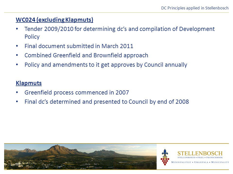 DC Principles applied in Stellenbosch WC024 (excluding Klapmuts) Tender 2009/2010 for determining dc's and compilation of Development Policy Final document submitted in March 2011 Combined Greenfield and Brownfield approach Policy and amendments to it get approves by Council annually Klapmuts Greenfield process commenced in 2007 Final dc's determined and presented to Council by end of 2008