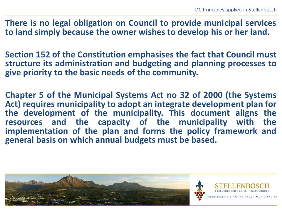 DC Principles applied in Stellenbosch There is no legal obligation on Council to provide municipal services to land simply because the owner wishes to develop his or her land.