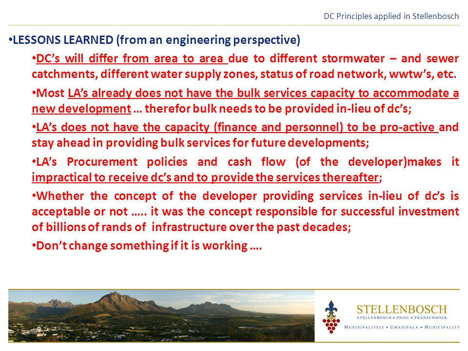 DC Principles applied in Stellenbosch LESSONS LEARNED (from an engineering perspective) DC's will differ from area to area due to different stormwater – and sewer catchments, different water supply zones, status of road network, wwtw's, etc.