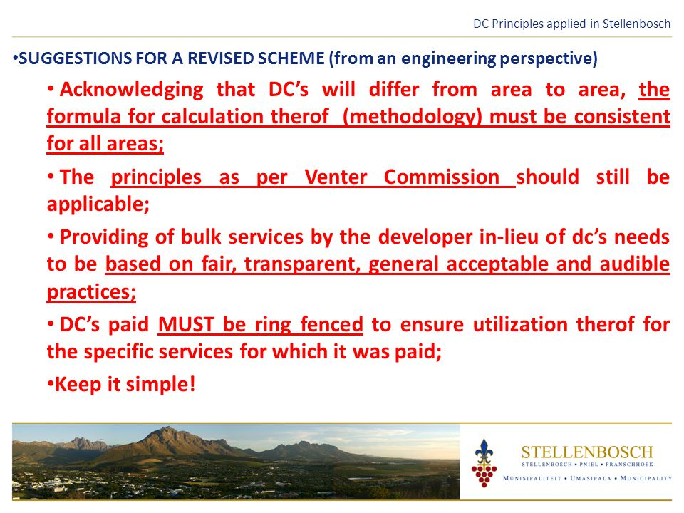DC Principles applied in Stellenbosch SUGGESTIONS FOR A REVISED SCHEME (from an engineering perspective) Acknowledging that DC's will differ from area to area, the formula for calculation therof (methodology) must be consistent for all areas; The principles as per Venter Commission should still be applicable; Providing of bulk services by the developer in-lieu of dc's needs to be based on fair, transparent, general acceptable and audible practices; DC's paid MUST be ring fenced to ensure utilization therof for the specific services for which it was paid; Keep it simple!