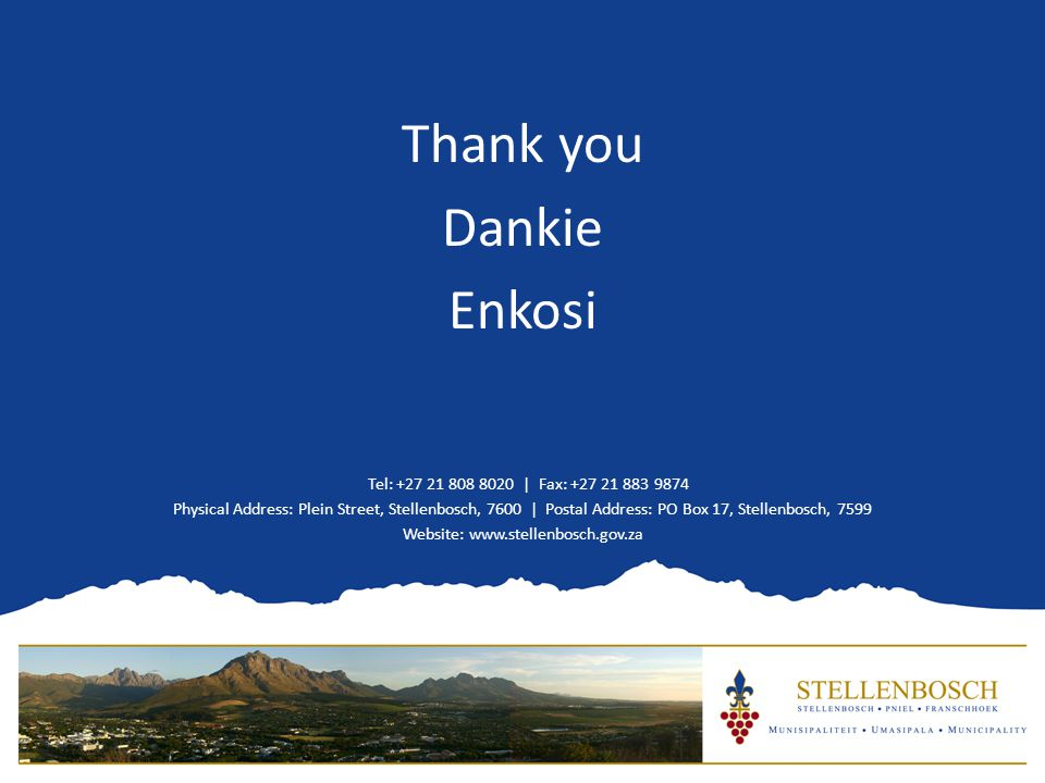 Thank you Dankie Enkosi Tel: +27 21 808 8020 | Fax: +27 21 883 9874 Physical Address: Plein Street, Stellenbosch, 7600 | Postal Address: PO Box 17, Stellenbosch, 7599 Website: www.stellenbosch.gov.za