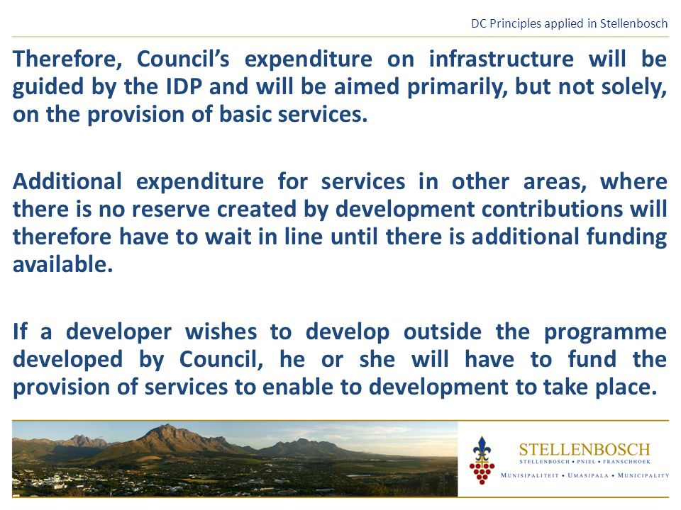 DC Principles applied in Stellenbosch Therefore, Council's expenditure on infrastructure will be guided by the IDP and will be aimed primarily, but not solely, on the provision of basic services.
