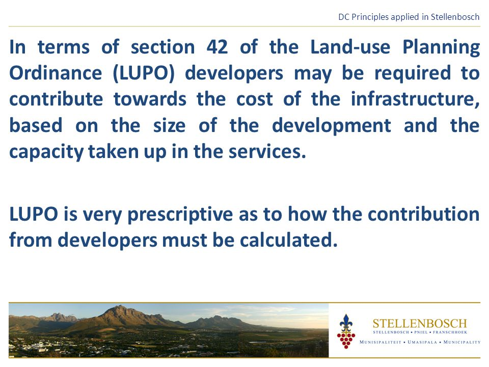 DC Principles applied in Stellenbosch In terms of section 42 of the Land-use Planning Ordinance (LUPO) developers may be required to contribute towards the cost of the infrastructure, based on the size of the development and the capacity taken up in the services.
