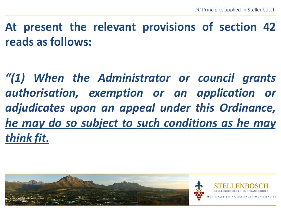 DC Principles applied in Stellenbosch At present the relevant provisions of section 42 reads as follows: (1)When the Administrator or council grants authorisation, exemption or an application or adjudicates upon an appeal under this Ordinance, he may do so subject to such conditions as he may think fit.