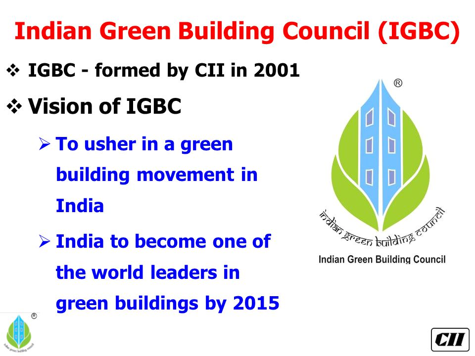 ® Indian Green Building Council (IGBC)  Vision of IGBC  To usher in a green building movement in India  India to become one of the world leaders in