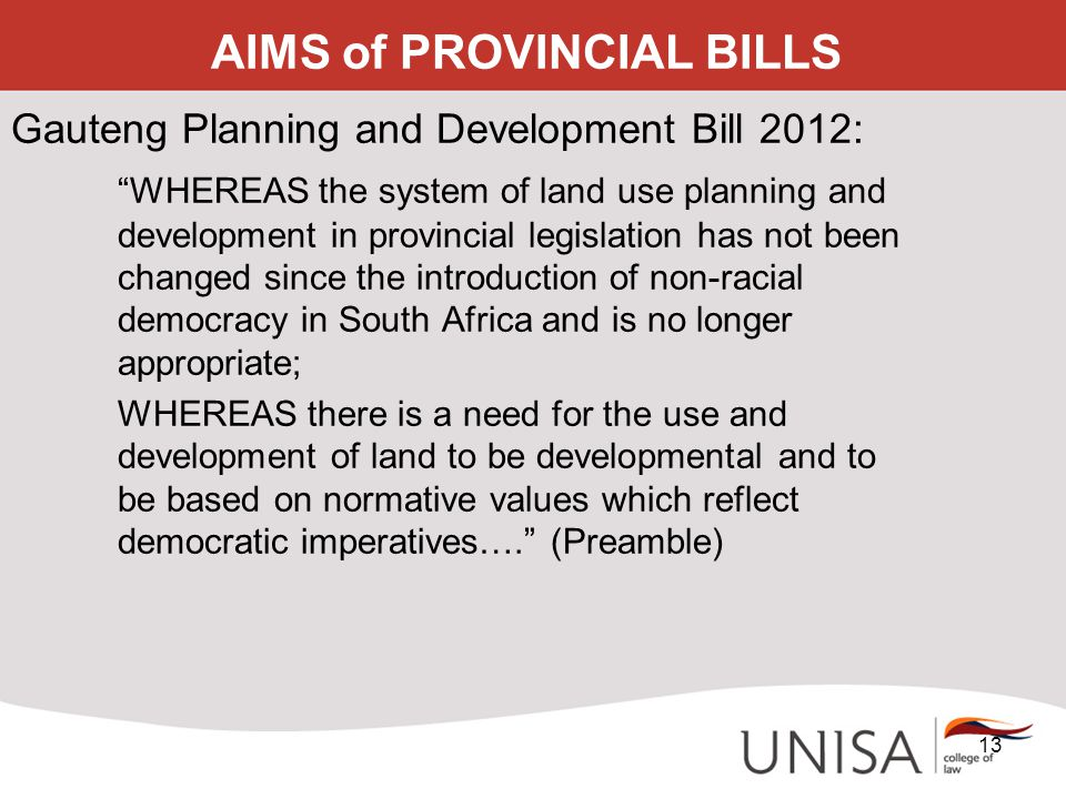 "AIMS of PROVINCIAL BILLS Gauteng Planning and Development Bill 2012: ""WHEREAS the system of land use planning and development in provincial legislatio"