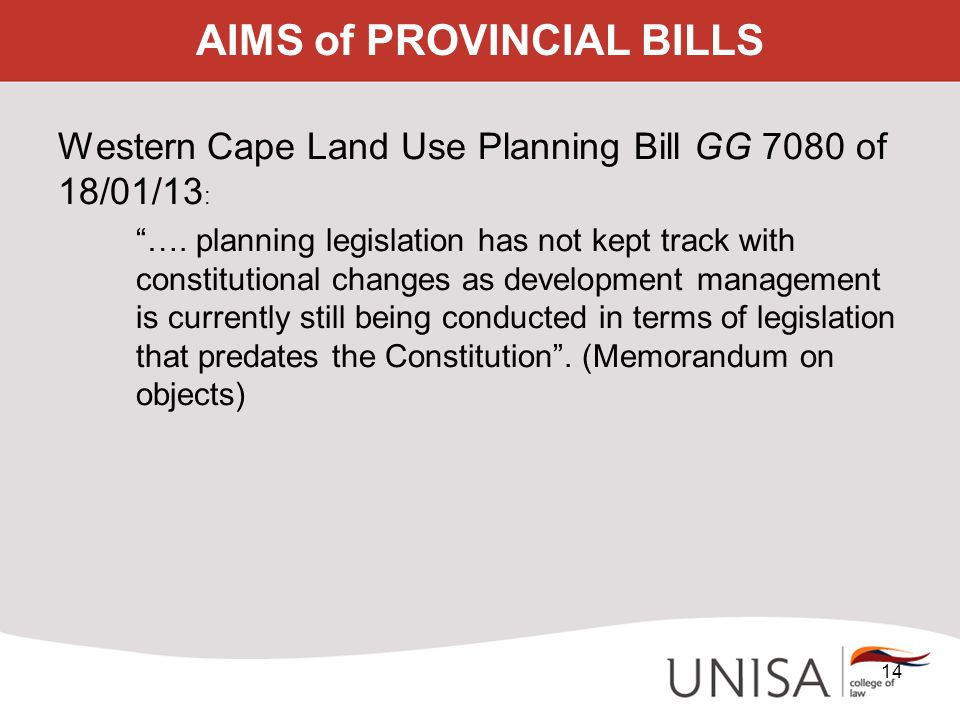 "AIMS of PROVINCIAL BILLS Western Cape Land Use Planning Bill GG 7080 of 18/01/13 : ""…. planning legislation has not kept track with constitutional cha"