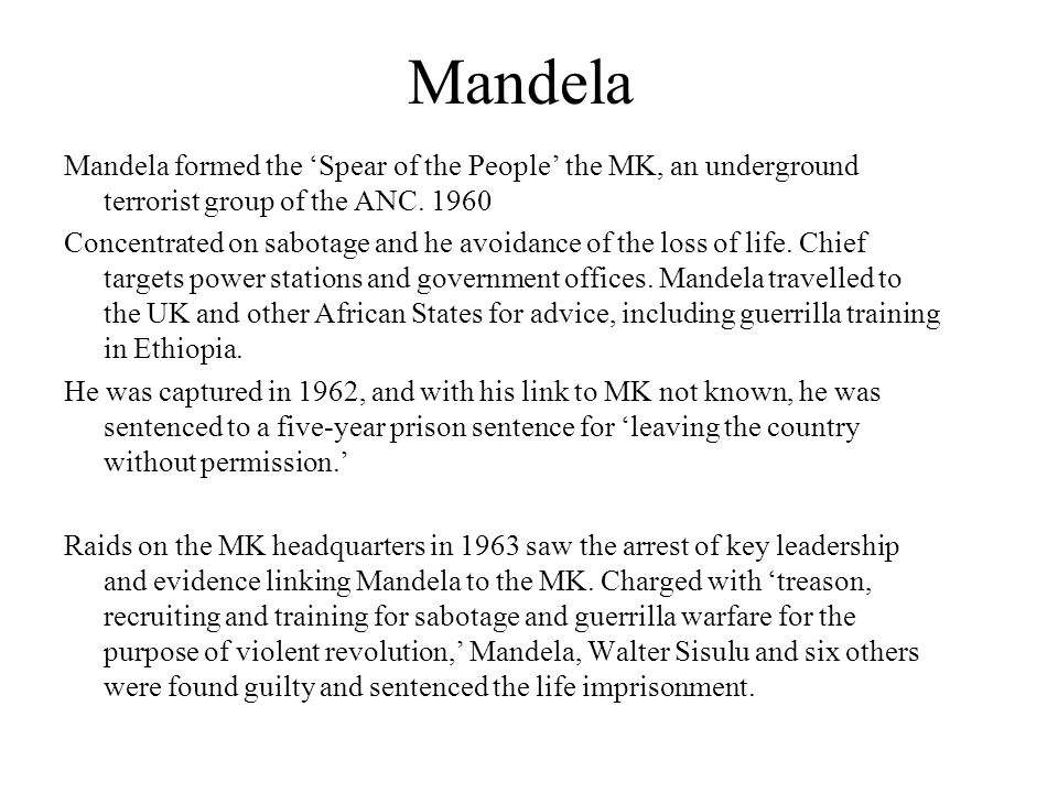 Mandela Mandela formed the 'Spear of the People' the MK, an underground terrorist group of the ANC.