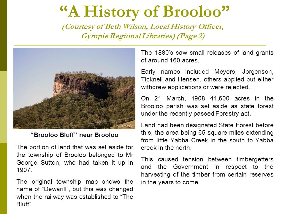 A History of Brooloo (Courtesy of Beth Wilson, Local History Officer, Gympie Regional Libraries) (Page 2) The portion of land that was set aside for the township of Brooloo belonged to Mr George Sutton, who had taken it up in 1907.